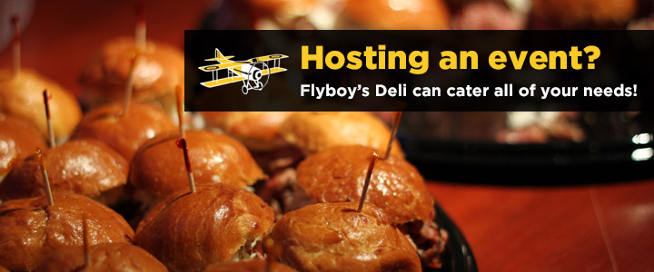 Hosting an event? Flyboy's Deli can cater all of your needs!